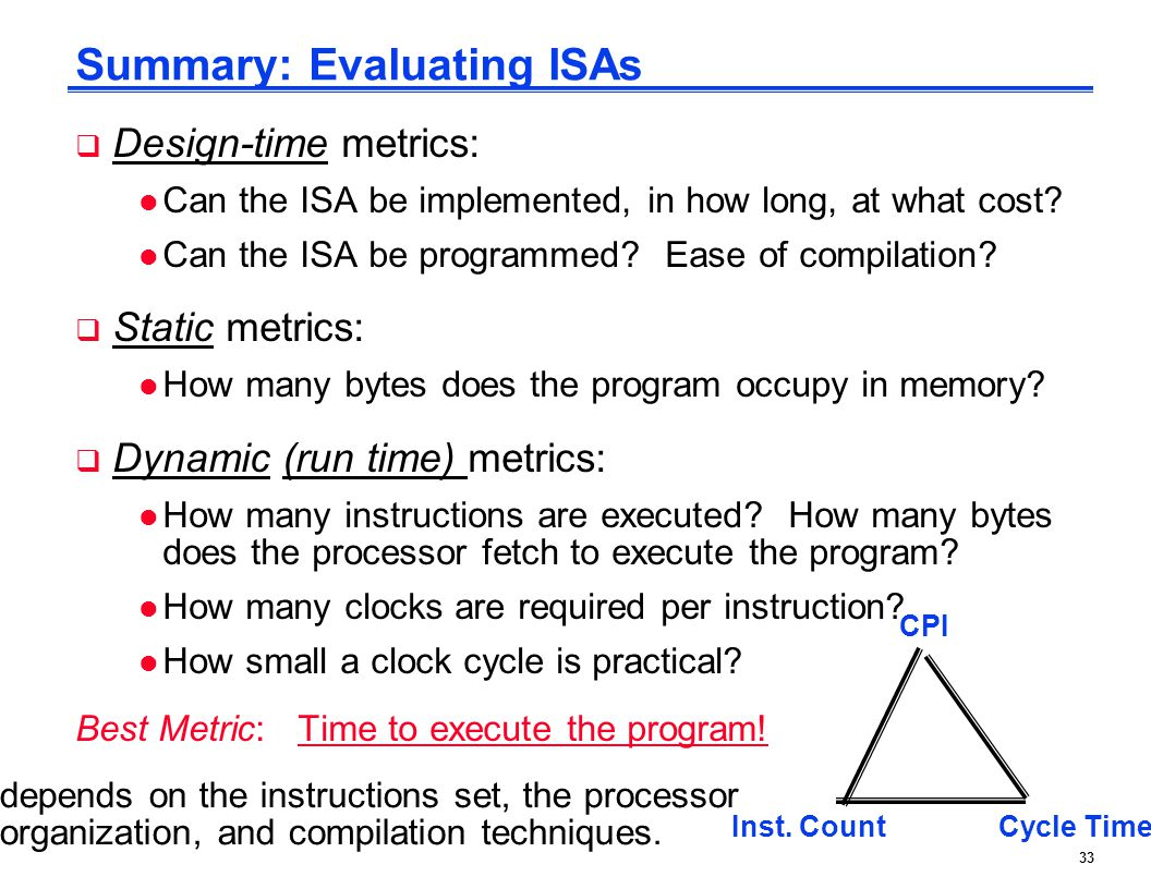 33 Summary: Evaluating ISAs  Design-time metrics: l Can the ISA be implemented, in how long, at what cost? l Can the ISA be programmed? Ease of compi