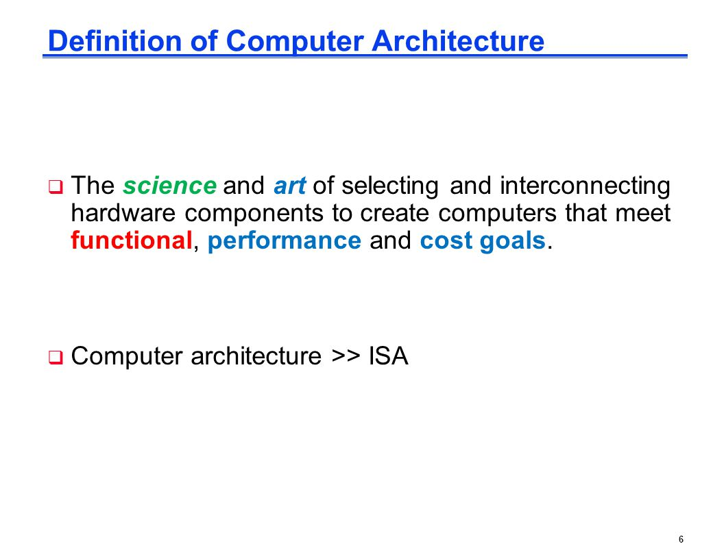 6 Definition of Computer Architecture  The science and art of selecting and interconnecting hardware components to create computers that meet functional, performance and cost goals.