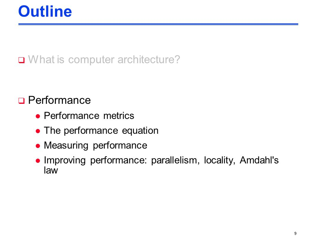 9 Outline  What is computer architecture?  Performance l Performance metrics l The performance equation l Measuring performance l Improving performa