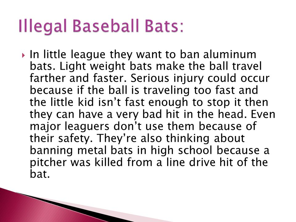  Banned Baseball Bats: *composite *aluminum (some of these are only banned in college and major league because the kids can hit harder than the ones in high school and little league…same with softball)