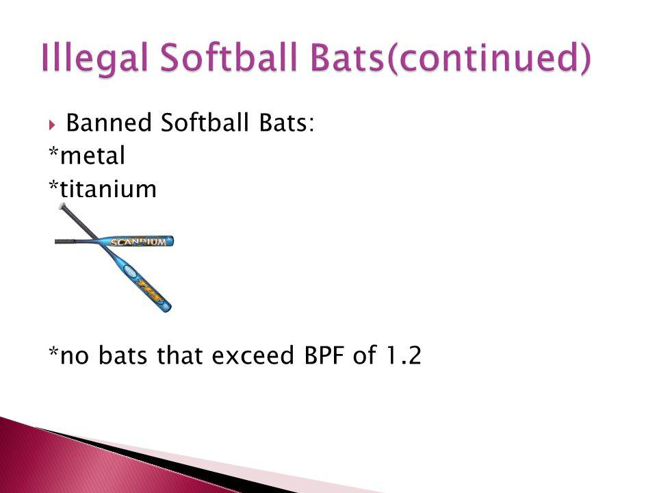  Banned Softball Bats: *metal *titanium *no bats that exceed BPF of 1.2