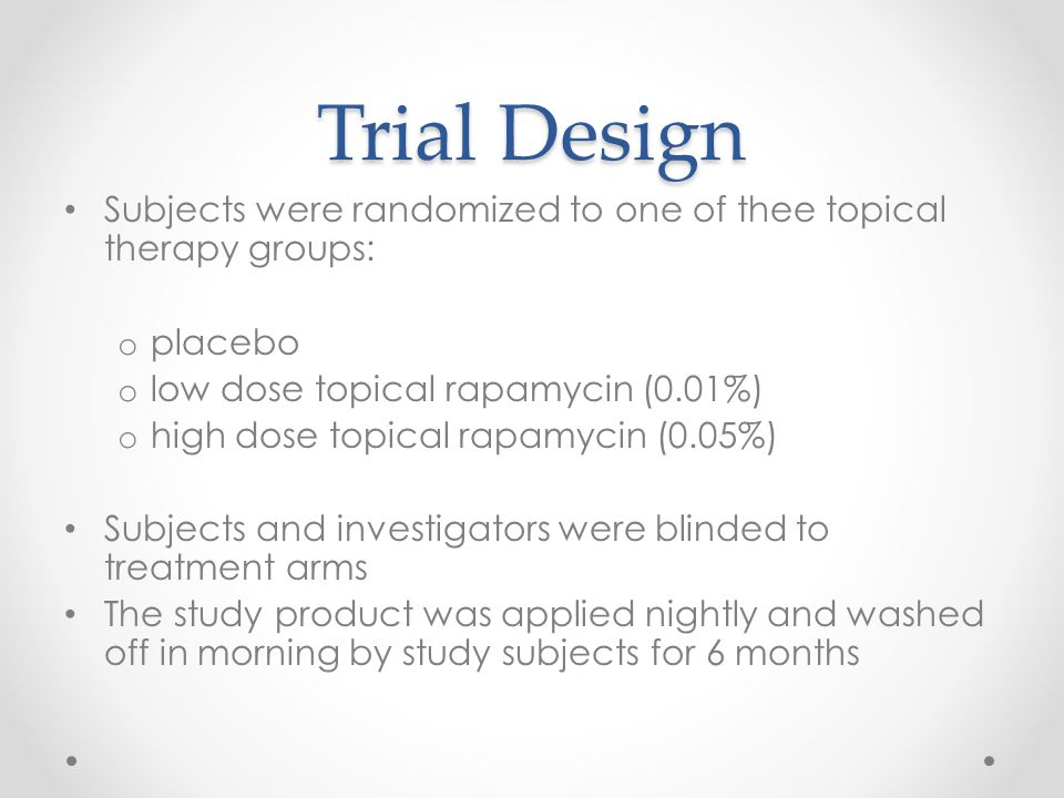 Trial Design Subjects were randomized to one of thee topical therapy groups: o placebo o low dose topical rapamycin (0.01%) o high dose topical rapamycin (0.05%) Subjects and investigators were blinded to treatment arms The study product was applied nightly and washed off in morning by study subjects for 6 months
