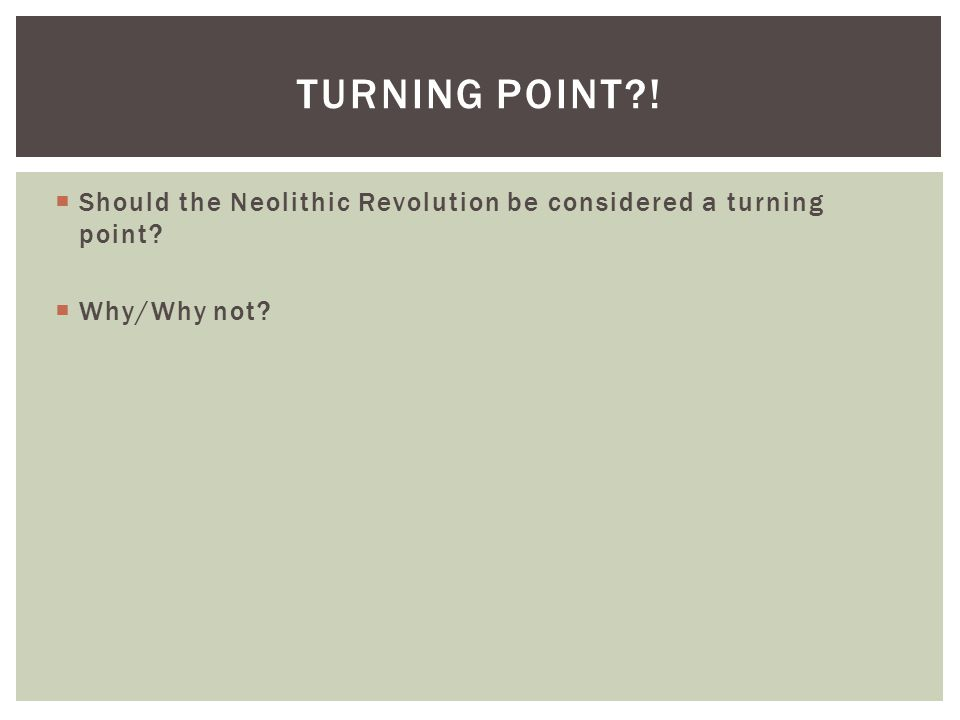  Should the Neolithic Revolution be considered a turning point  Why/Why not TURNING POINT !
