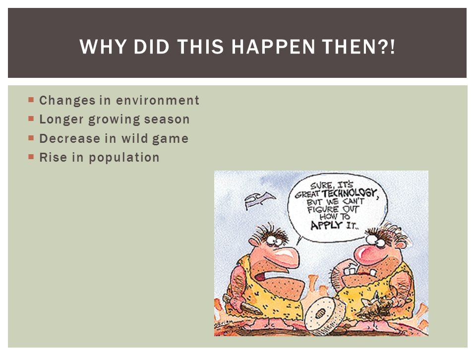  Changes in environment  Longer growing season  Decrease in wild game  Rise in population WHY DID THIS HAPPEN THEN !
