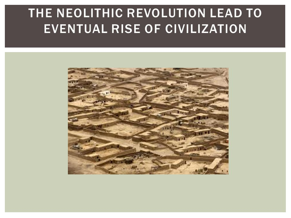 THE NEOLITHIC REVOLUTION LEAD TO EVENTUAL RISE OF CIVILIZATION