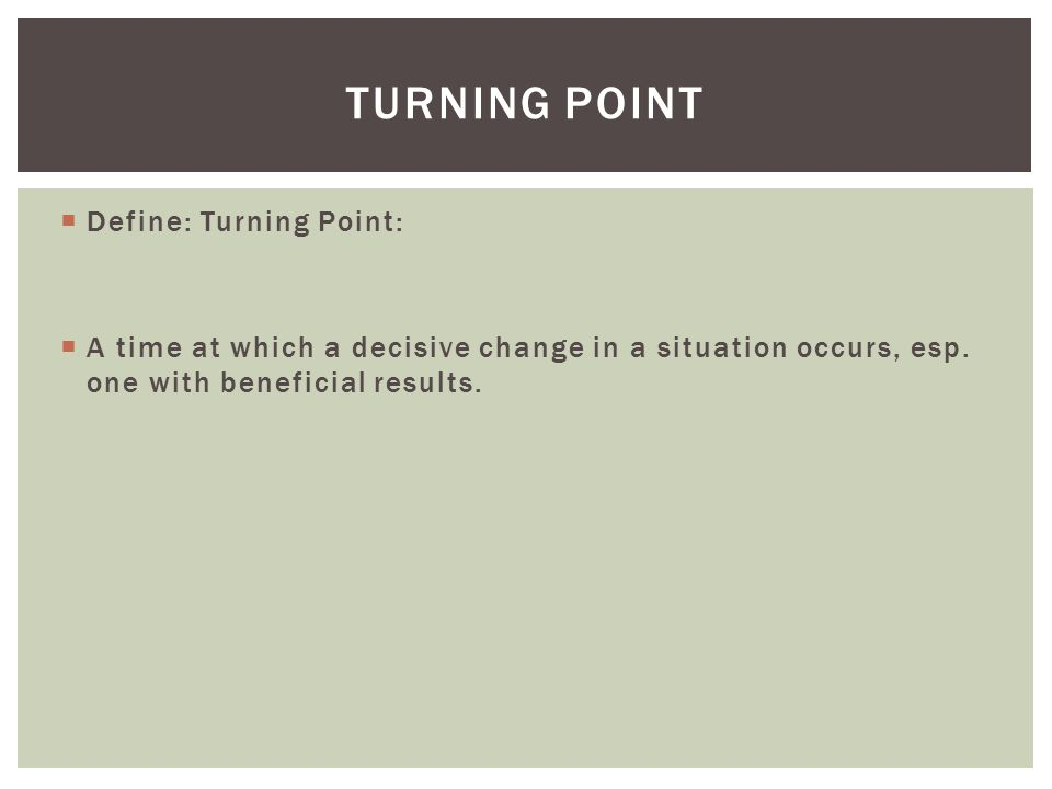  Define: Turning Point:  A time at which a decisive change in a situation occurs, esp.