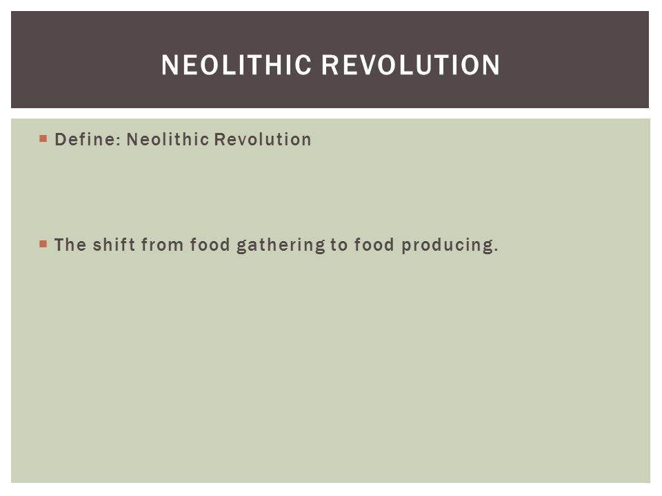  Define: Neolithic Revolution  The shift from food gathering to food producing.