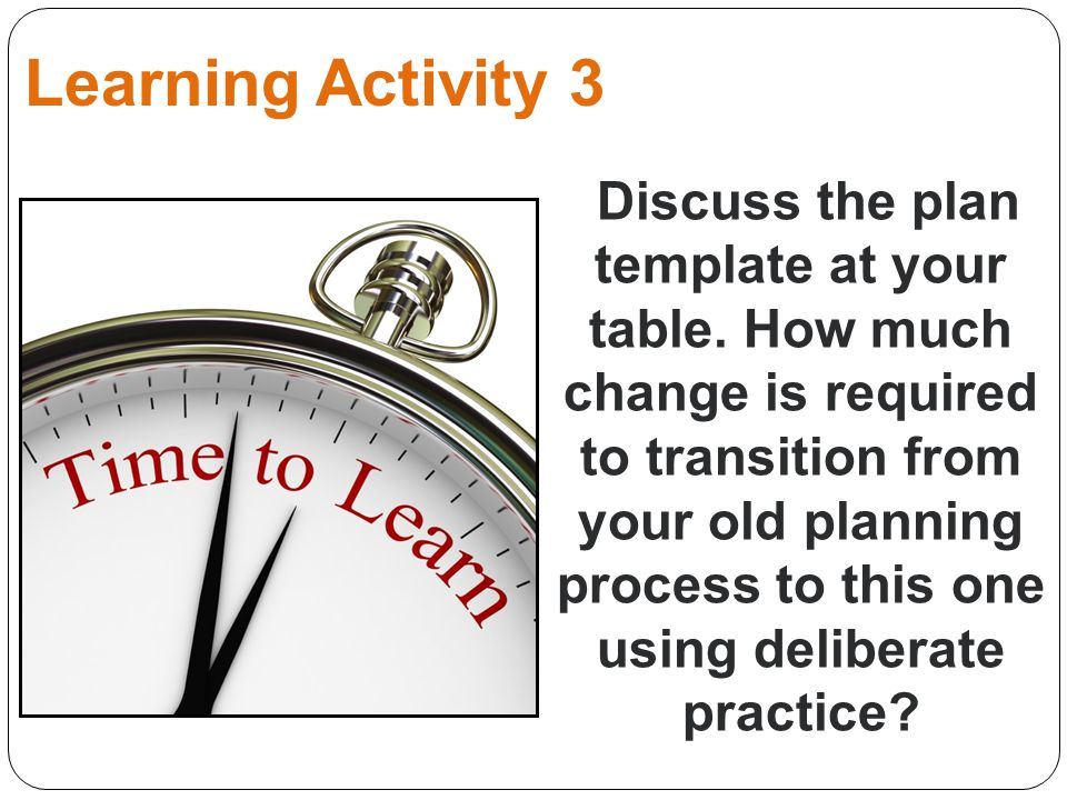Learning Activity 3 Discuss the plan template at your table. How much change is required to transition from your old planning process to this one usin