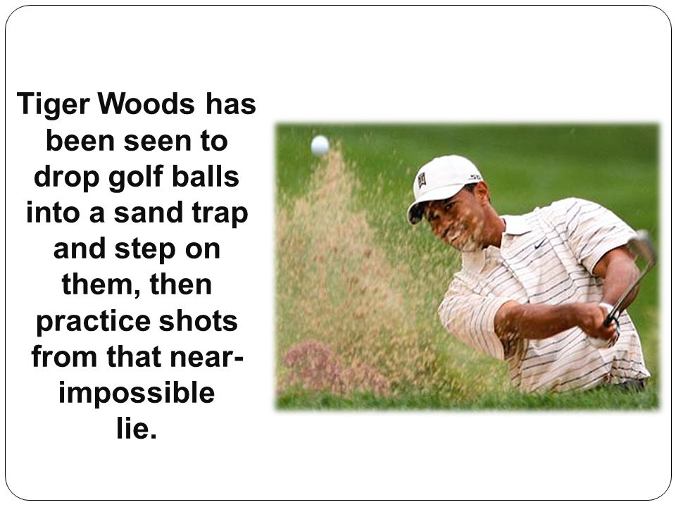 Tiger Woods has been seen to drop golf balls into a sand trap and step on them, then practice shots from that near- impossible lie.