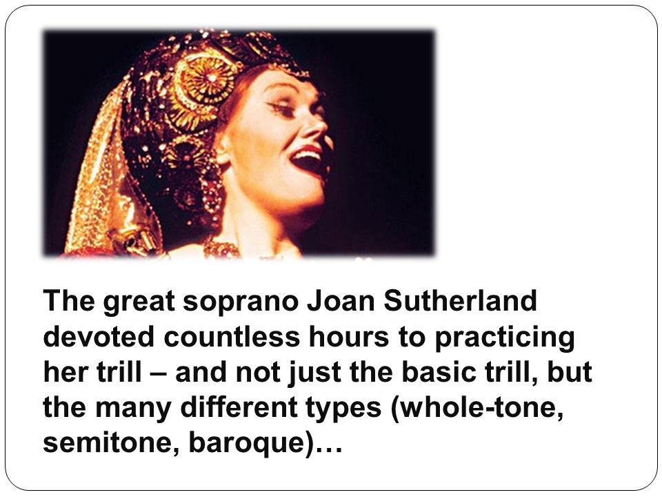 The great soprano Joan Sutherland devoted countless hours to practicing her trill – and not just the basic trill, but the many different types (whole-