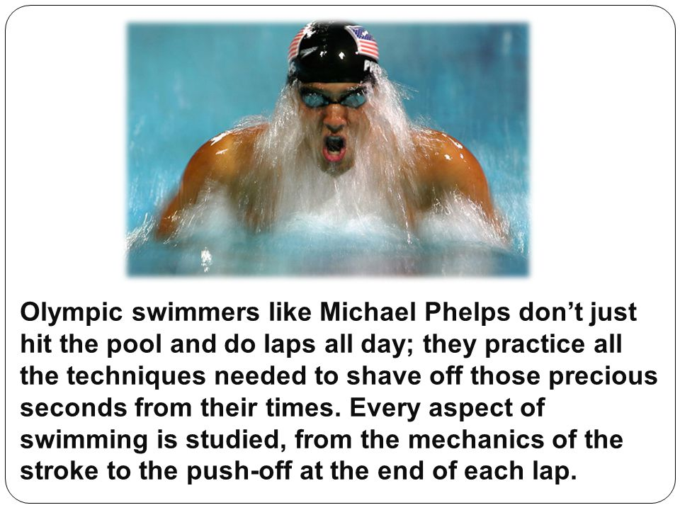 Olympic swimmers like Michael Phelps don't just hit the pool and do laps all day; they practice all the techniques needed to shave off those precious