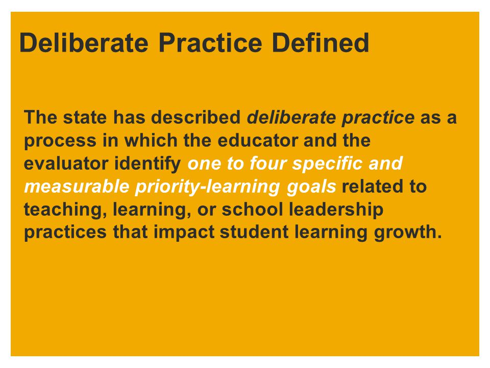 Deliberate Practice Defined The state has described deliberate practice as a process in which the educator and the evaluator identify one to four spec