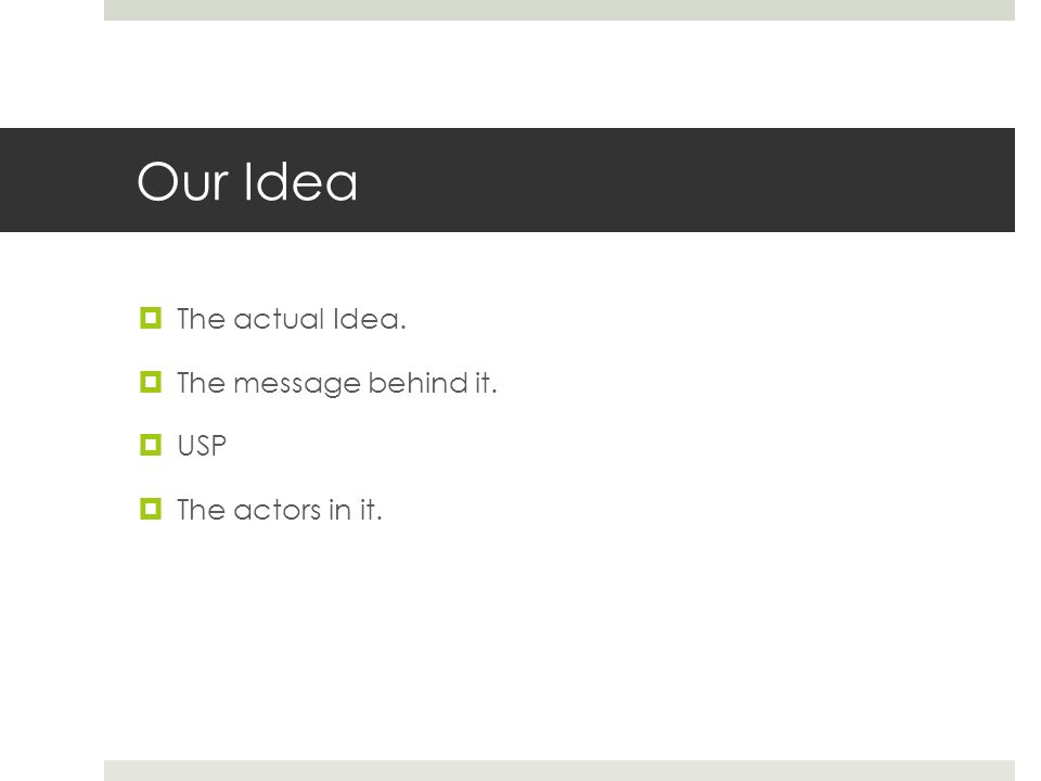 Our Idea  The actual Idea.  The message behind it.  USP  The actors in it.