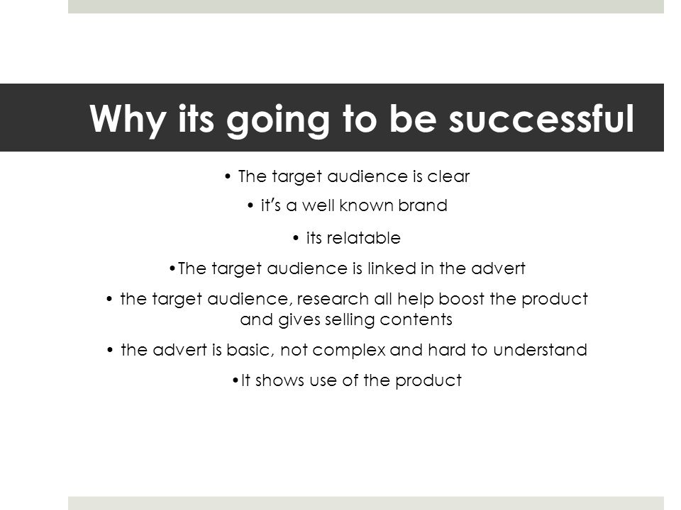 Why its going to be successful The target audience is clear it's a well known brand its relatable The target audience is linked in the advert the target audience, research all help boost the product and gives selling contents the advert is basic, not complex and hard to understand It shows use of the product