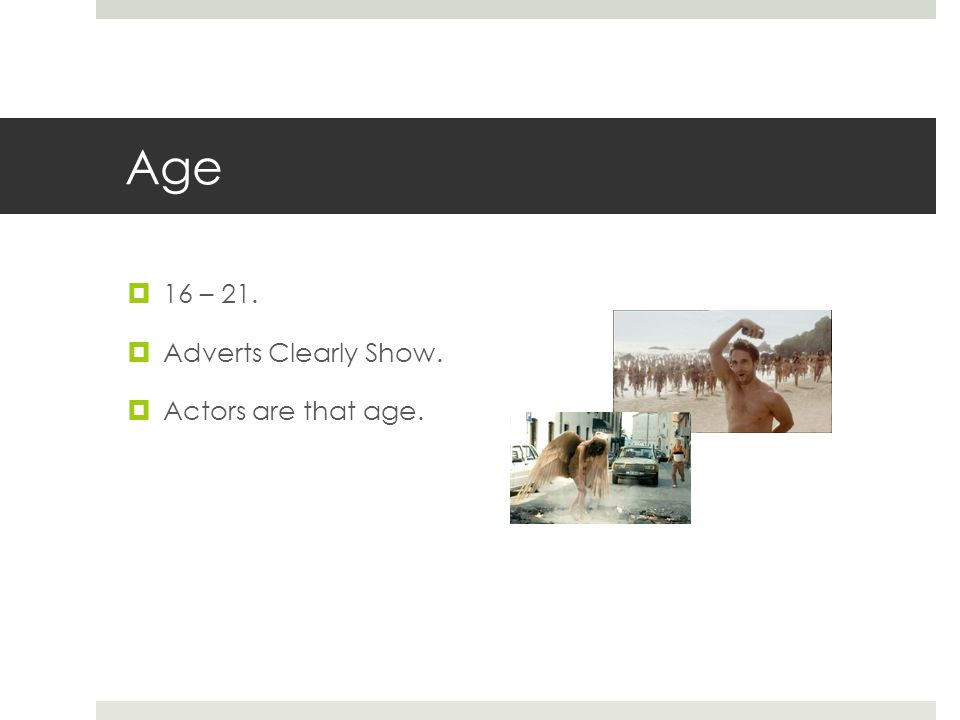 Age  16 – 21.  Adverts Clearly Show.  Actors are that age.