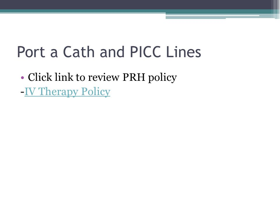 Port a Cath and PICC Lines Click link to review PRH policy -IV Therapy PolicyIV Therapy Policy
