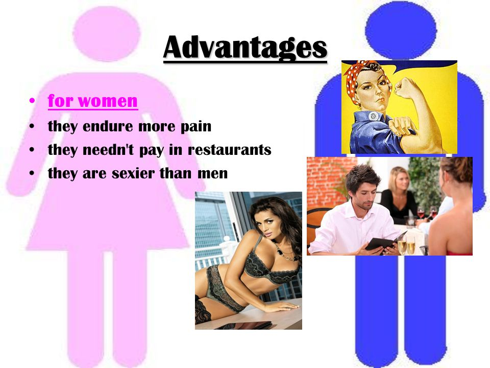 Advantages for women they endure more pain they needn t pay in restaurants they are sexier than men