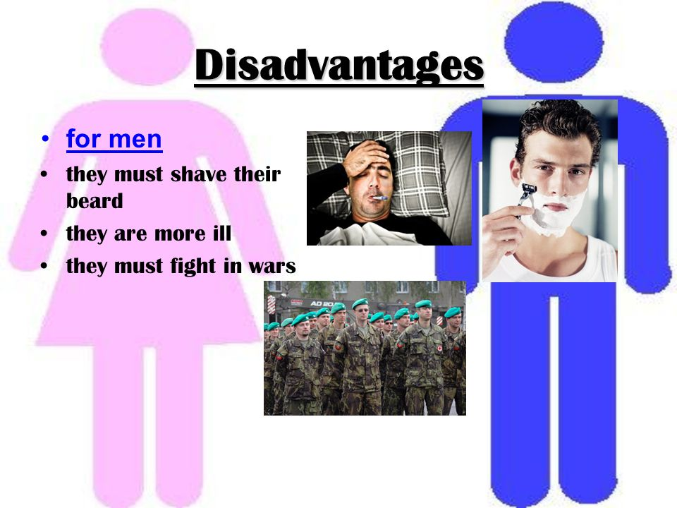 Disadvantages for men they must shave their beard they are more ill they must fight in wars