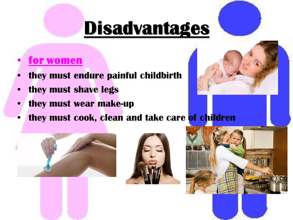 Disadvantages for women they must endure painful childbirth they must shave legs they must wear make-up they must cook, clean and take care of children