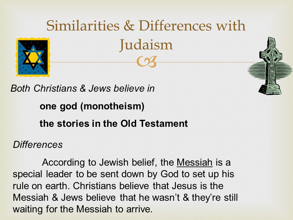  Similarities & Differences with Judaism Both Christians & Jews believe in one god (monotheism) the stories in the Old Testament Differences Accordin