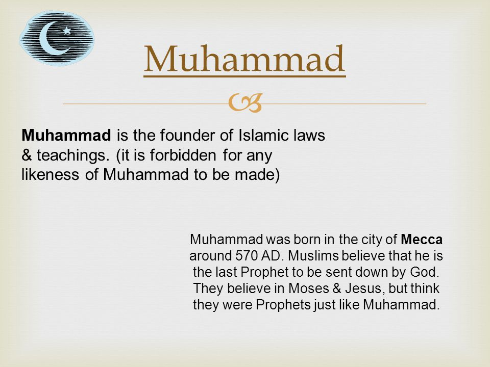  Muhammad Muhammad is the founder of Islamic laws & teachings. (it is forbidden for any likeness of Muhammad to be made) Muhammad was born in the cit