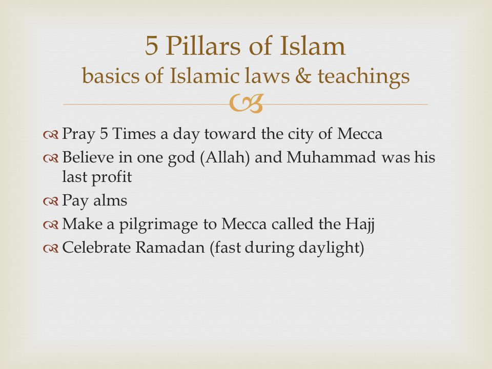   Pray 5 Times a day toward the city of Mecca  Believe in one god (Allah) and Muhammad was his last profit  Pay alms  Make a pilgrimage to Mecca