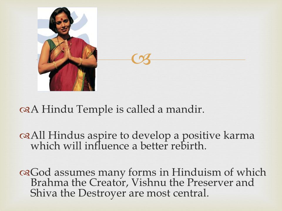   A Hindu Temple is called a mandir.  All Hindus aspire to develop a positive karma which will influence a better rebirth.  God assumes many forms