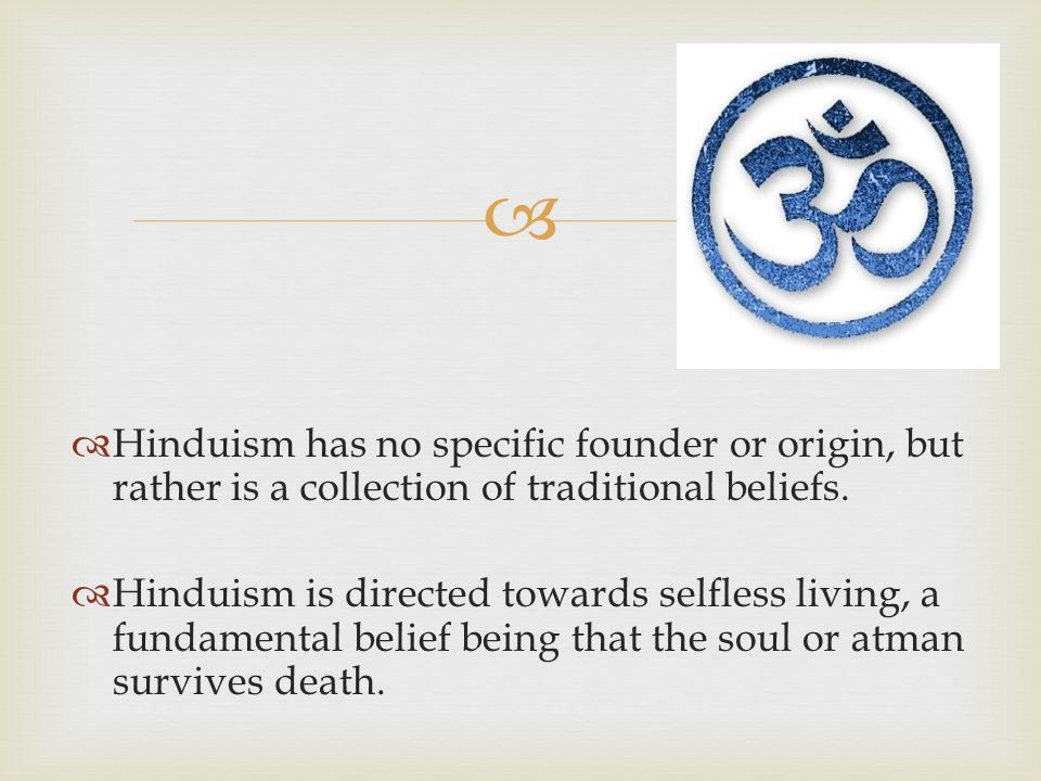   Hinduism has no specific founder or origin, but rather is a collection of traditional beliefs.  Hinduism is directed towards selfless living, a f