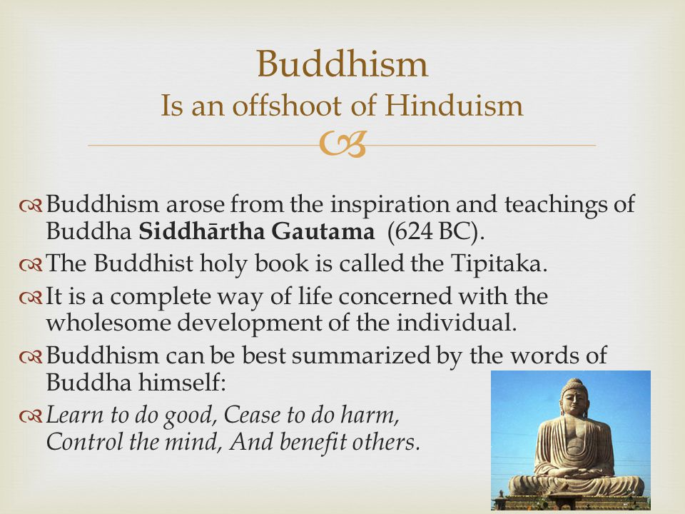   Buddhism arose from the inspiration and teachings of Buddha Siddhārtha Gautama (624 BC).  The Buddhist holy book is called the Tipitaka.  It is
