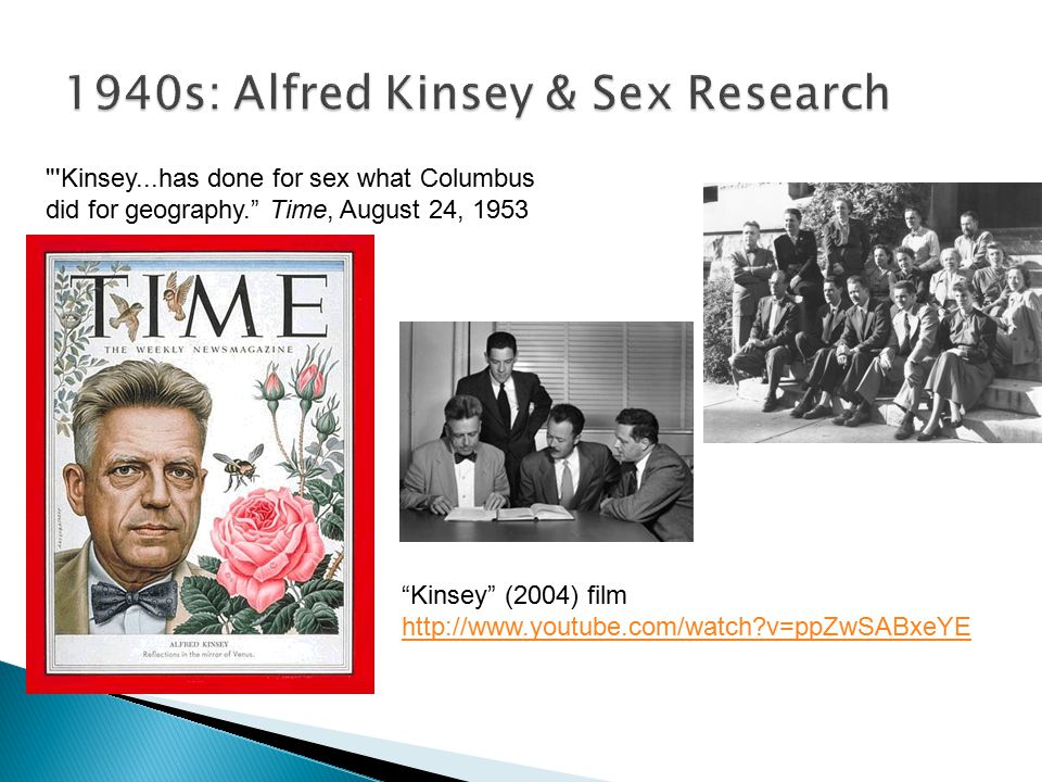 Kinsey (2004) film http://www.youtube.com/watch?v=ppZwSABxeYE Kinsey...has done for sex what Columbus did for geography. Time, August 24, 1953