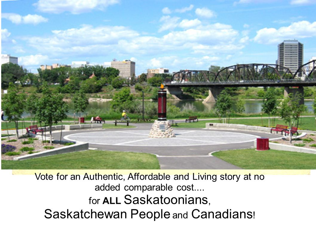 Vote for an Authentic, Affordable and Living story at no added comparable cost.... for ALL Saskatoonians, Saskatchewan People and Canadians !