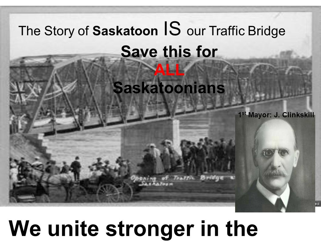 The Story of Saskatoon IS our Traffic Bridge We unite stronger in the best interest of ALL! Save this for ALL Saskatoonians 1 st Mayor: J. Clinkskill