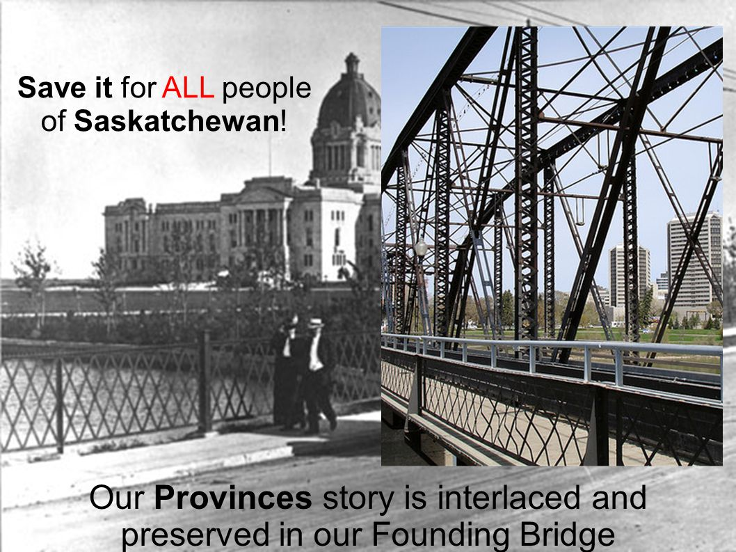 Our Provinces story is interlaced and preserved in our Founding Bridge Save it for ALL people of Saskatchewan!