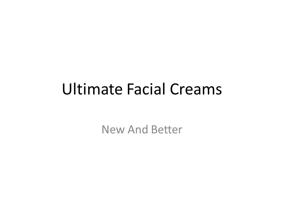 Ultimate Facial Creams New And Better