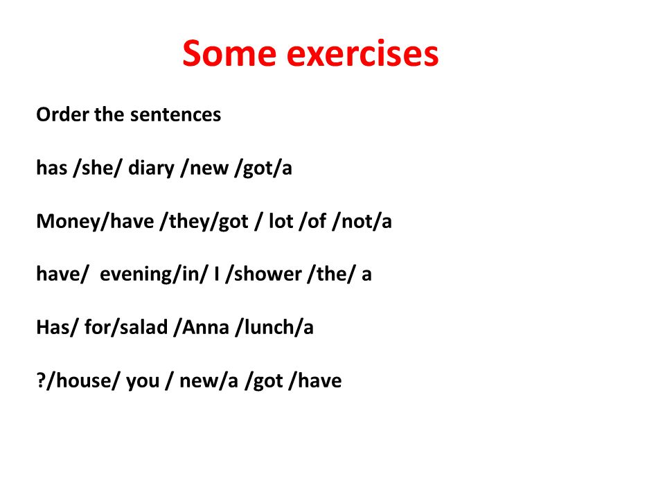Some exercises Order the sentences has /she/ diary /new /got/a Money/have /they/got / lot /of /not/a have/ evening/in/ I /shower /the/ a Has/ for/salad /Anna /lunch/a ?/house/ you / new/a /got /have