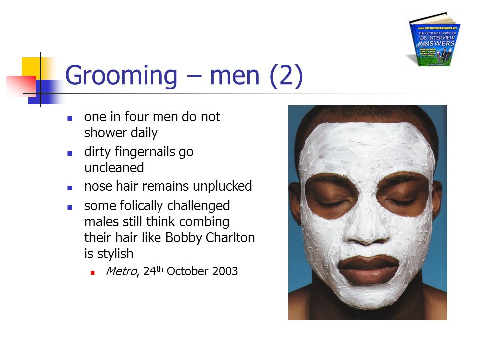 Grooming – men (2) one in four men do not shower daily dirty fingernails go uncleaned nose hair remains unplucked some folically challenged males still think combing their hair like Bobby Charlton is stylish Metro, 24 th October 2003