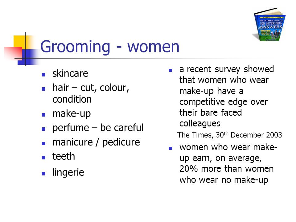 Grooming - women skincare hair – cut, colour, condition make-up perfume – be careful manicure / pedicure teeth lingerie a recent survey showed that women who wear make-up have a competitive edge over their bare faced colleagues The Times, 30 th December 2003 women who wear make- up earn, on average, 20% more than women who wear no make-up