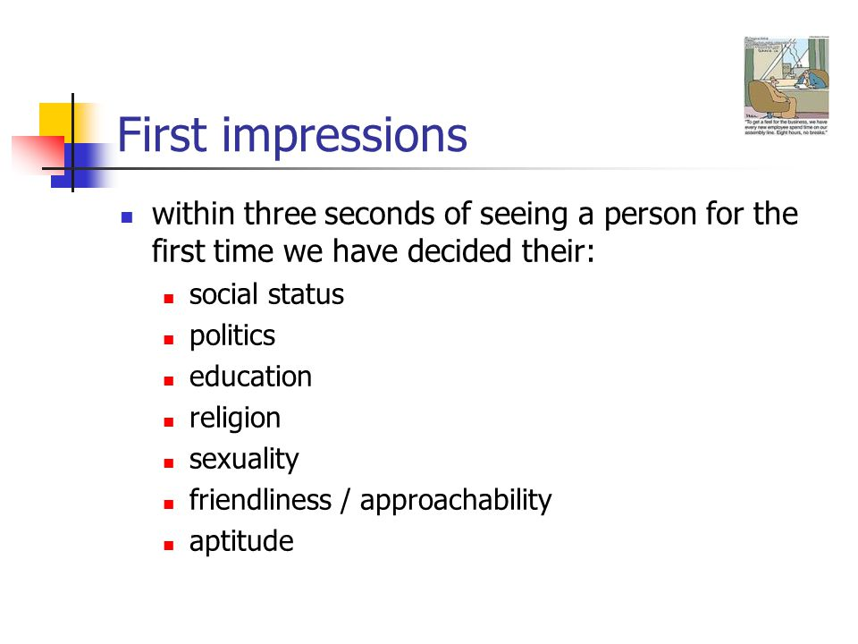 First impressions within three seconds of seeing a person for the first time we have decided their: social status politics education religion sexuality friendliness / approachability aptitude