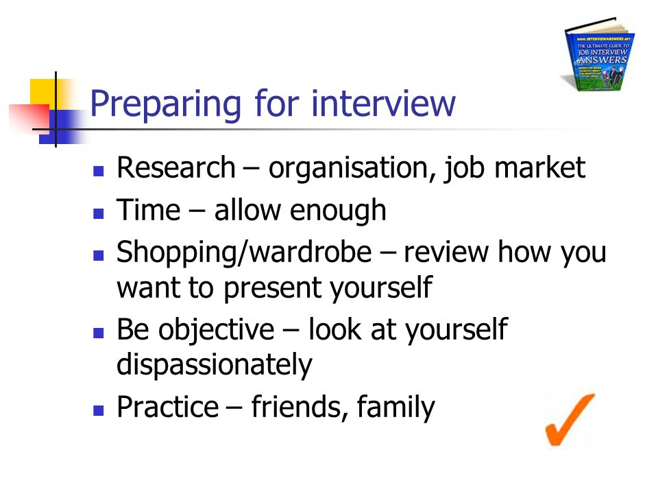 Preparing for interview Research – organisation, job market Time – allow enough Shopping/wardrobe – review how you want to present yourself Be objective – look at yourself dispassionately Practice – friends, family