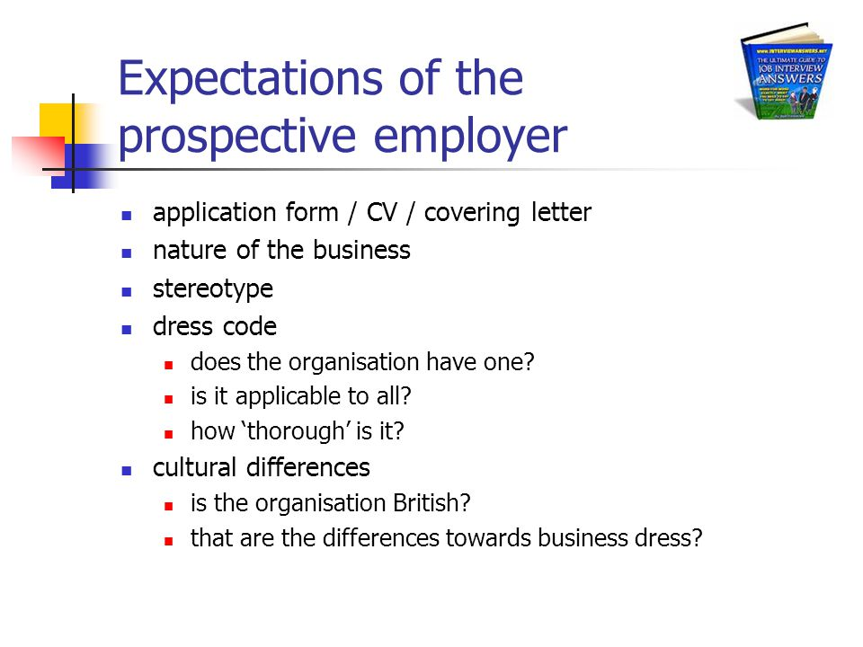 Expectations of the prospective employer application form / CV / covering letter nature of the business stereotype dress code does the organisation have one.