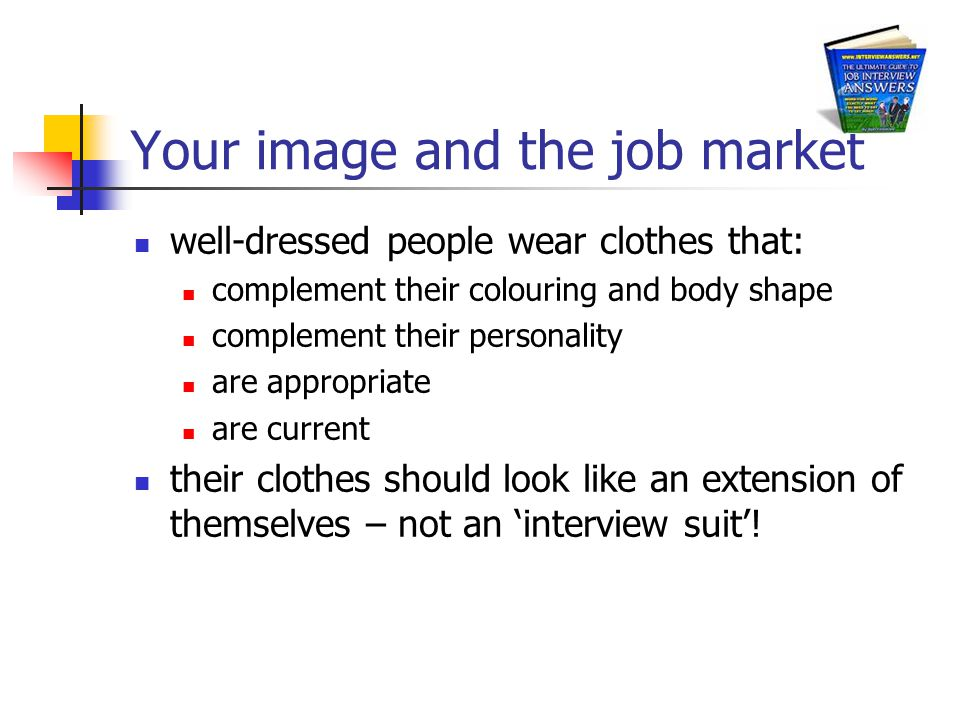 Your image and the job market well-dressed people wear clothes that: complement their colouring and body shape complement their personality are appropriate are current their clothes should look like an extension of themselves – not an 'interview suit'!