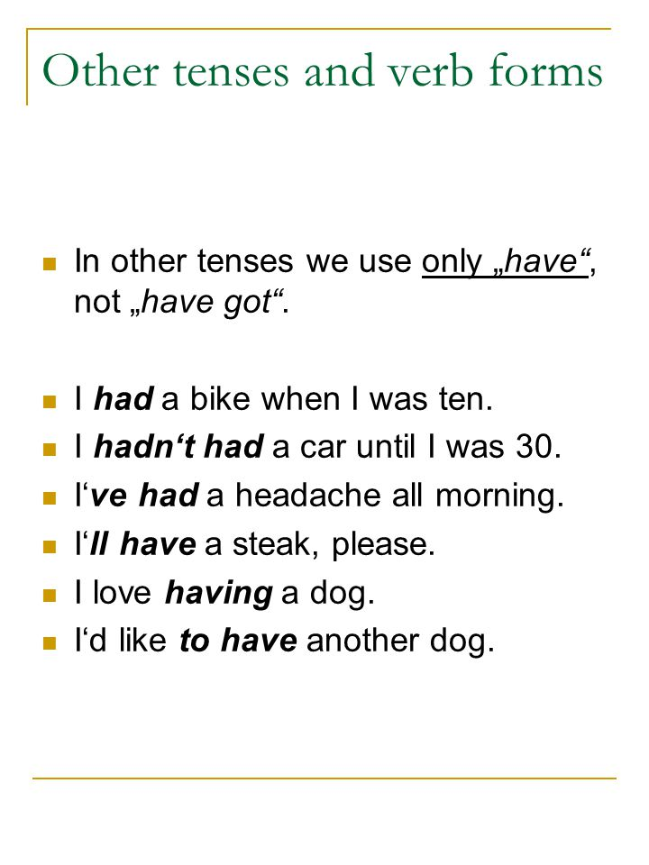 "Other tenses and verb forms In other tenses we use only ""have"", not ""have got"". I had a bike when I was ten. I hadn't had a car until I was 30. I've h"