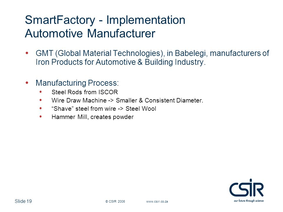 Slide 19 © CSIR 2006 www.csir.co.za SmartFactory - Implementation Automotive Manufacturer GMT (Global Material Technologies), in Babelegi, manufacturers of Iron Products for Automotive & Building Industry.