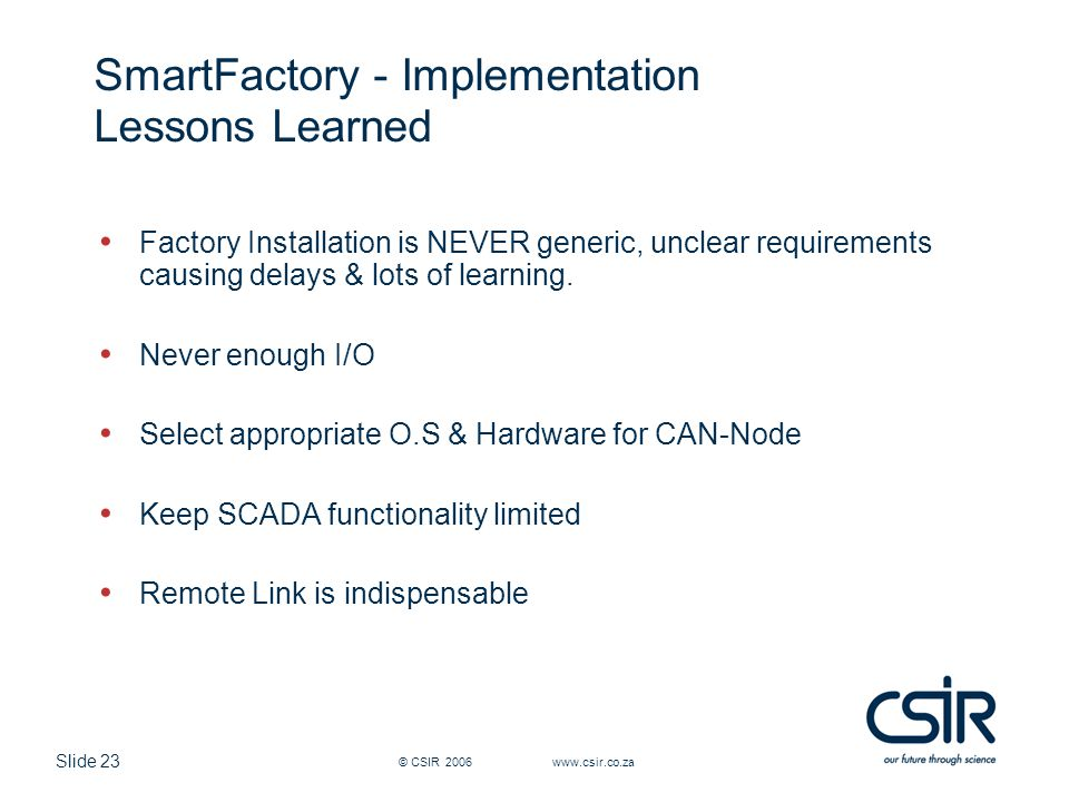 Slide 23 © CSIR 2006 www.csir.co.za SmartFactory - Implementation Lessons Learned Factory Installation is NEVER generic, unclear requirements causing