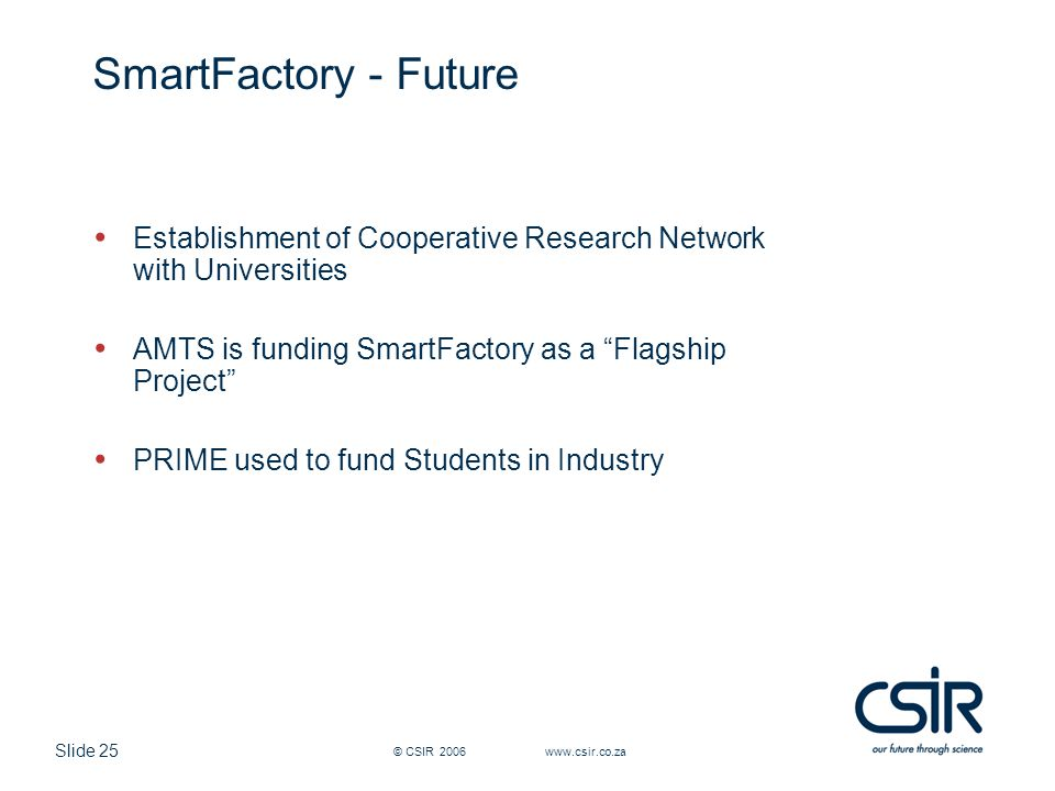 Slide 25 © CSIR 2006 www.csir.co.za SmartFactory - Future Establishment of Cooperative Research Network with Universities AMTS is funding SmartFactory