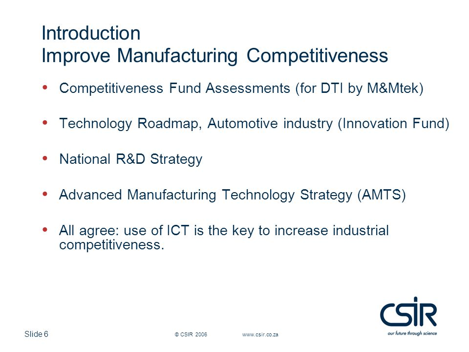 Slide 6 © CSIR 2006 www.csir.co.za Introduction Improve Manufacturing Competitiveness Competitiveness Fund Assessments (for DTI by M&Mtek) Technology Roadmap, Automotive industry (Innovation Fund) National R&D Strategy Advanced Manufacturing Technology Strategy (AMTS) All agree: use of ICT is the key to increase industrial competitiveness.