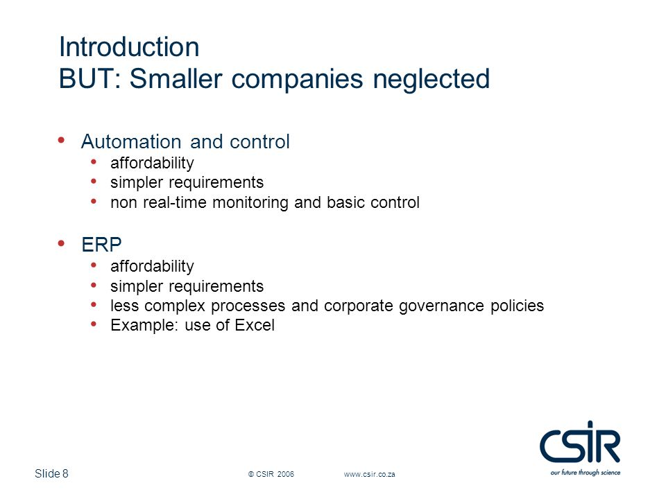 Slide 8 © CSIR 2006 www.csir.co.za Introduction BUT: Smaller companies neglected Automation and control affordability simpler requirements non real-time monitoring and basic control ERP affordability simpler requirements less complex processes and corporate governance policies Example: use of Excel