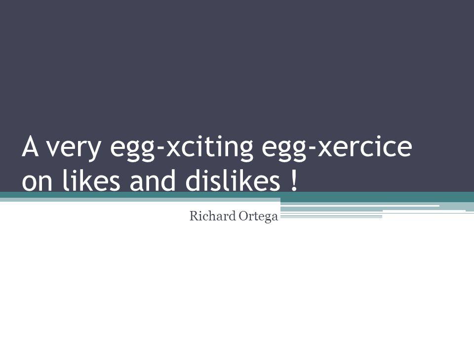 A very egg-xciting egg-xercice on likes and dislikes ! Richard Ortega