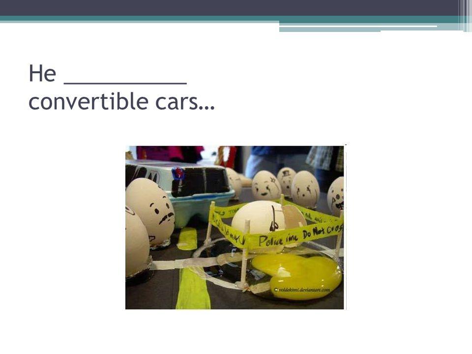 He __________ convertible cars…
