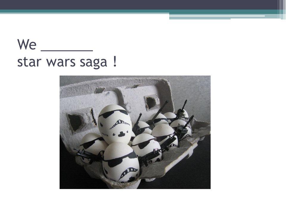 We _______ star wars saga !
